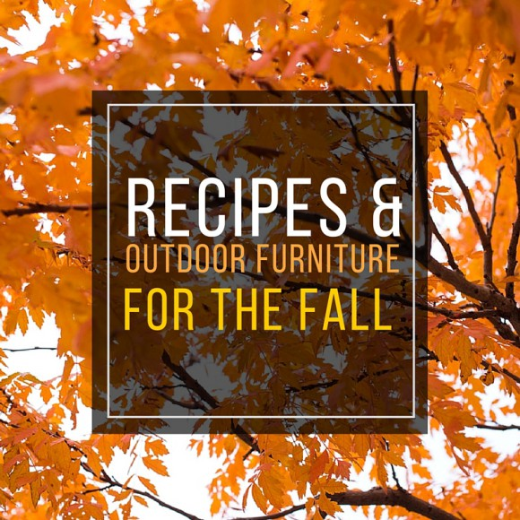 RECIPES & OOUTDOOR FURNITURE FOR THE FALL SEASON