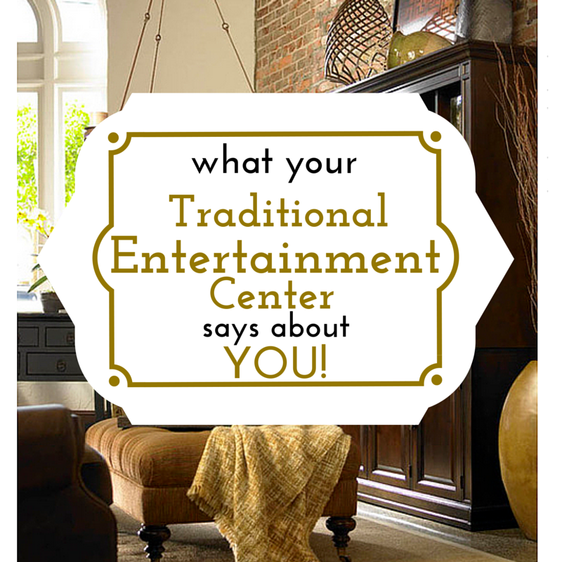 What Your Traditional Entertainment Center says about YOU!