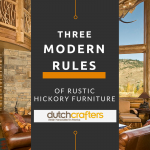 3 Modern Rules of Rustic Hickory Furniture