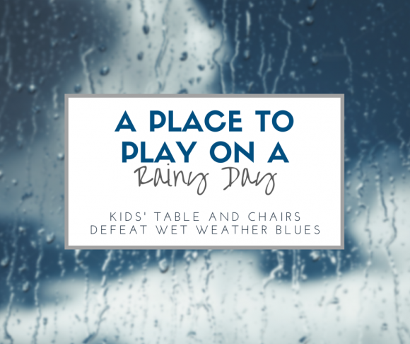 A PLACE TO PLAY ON A RAINY DAY: KIDS TABLE AND CHAIRS DEFEAT WET WEATHER BLUES