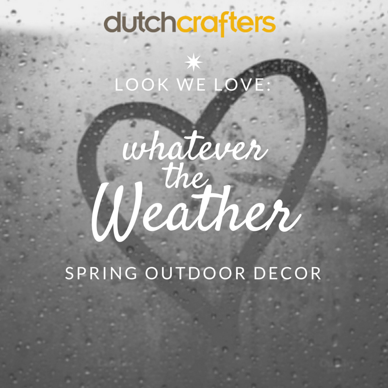 Whatever the Weather- Spring Outdoor Decor from Dutchcrafters
