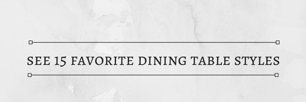 Fifteen Favorite Dining Table Styles