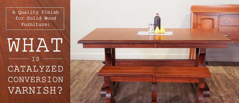 A Quality Finish For Solid Wood Furniture What Is Catalyzed Conversion Varnish Timber To Table
